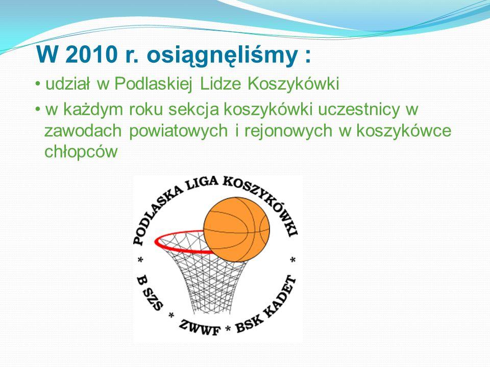 W 2010 r. osiągnęliśmy : • udział w Podlaskiej Lidze Koszykówki