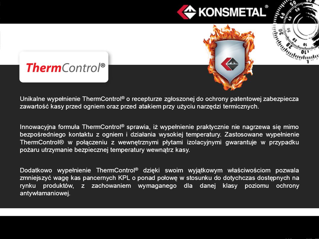 Unikalne wypełnienie ThermControl® o recepturze zgłoszonej do ochrony patentowej zabezpiecza zawartość kasy przed ogniem oraz przed atakiem przy użyciu narzędzi termicznych.
