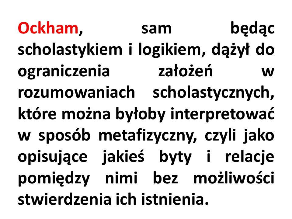 Ockham, sam będąc scholastykiem i logikiem, dążył do ograniczenia założeń w rozumowaniach scholastycznych, które można byłoby interpretować w sposób metafizyczny, czyli jako opisujące jakieś byty i relacje pomiędzy nimi bez możliwości stwierdzenia ich istnienia.