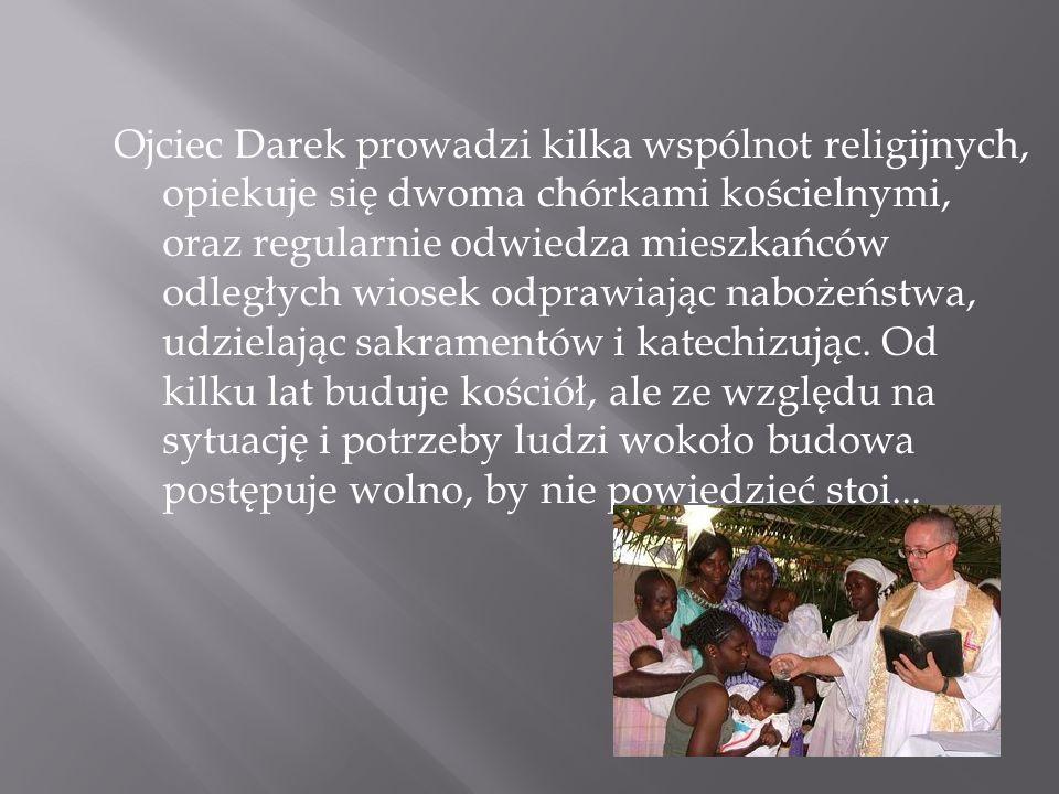 Ojciec Darek prowadzi kilka wspólnot religijnych, opiekuje się dwoma chórkami kościelnymi, oraz regularnie odwiedza mieszkańców odległych wiosek odprawiając nabożeństwa, udzielając sakramentów i katechizując.