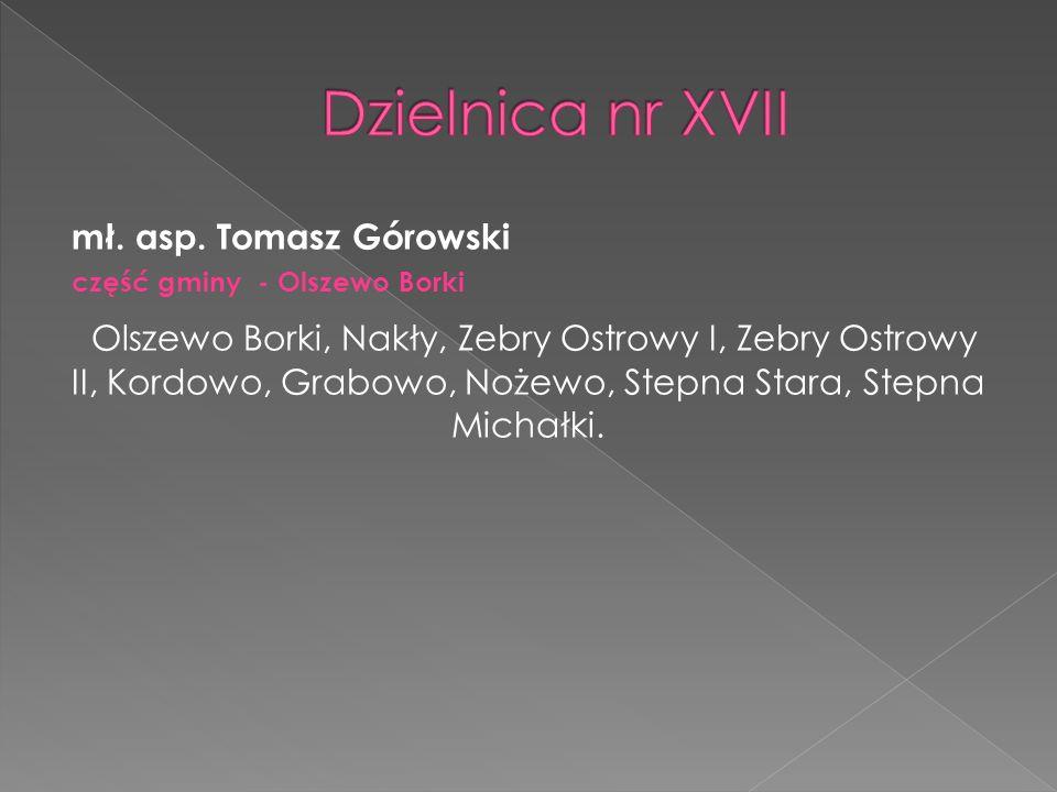 Dzielnica nr XVII mł. asp. Tomasz Górowski. część gminy - Olszewo Borki.