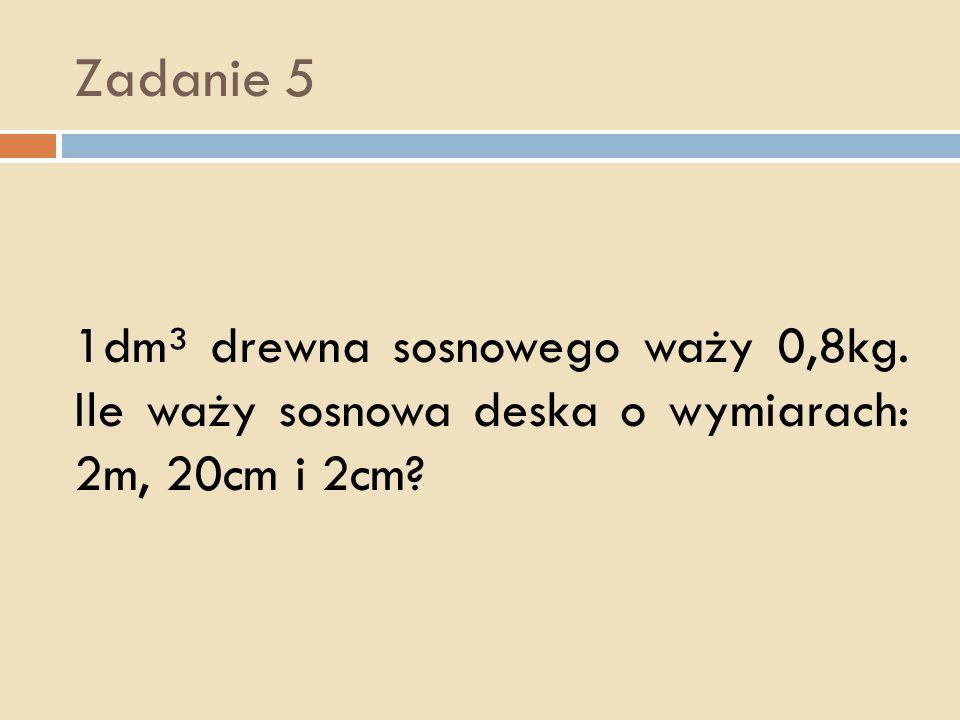 Zadanie 5 1dm³ drewna sosnowego waży 0,8kg. Ile waży sosnowa deska o wymiarach: 2m, 20cm i 2cm