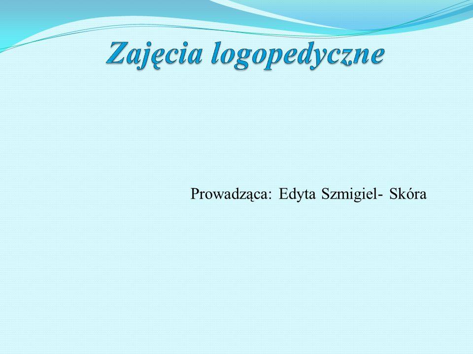 Zajęcia logopedyczne Prowadząca: Edyta Szmigiel- Skóra