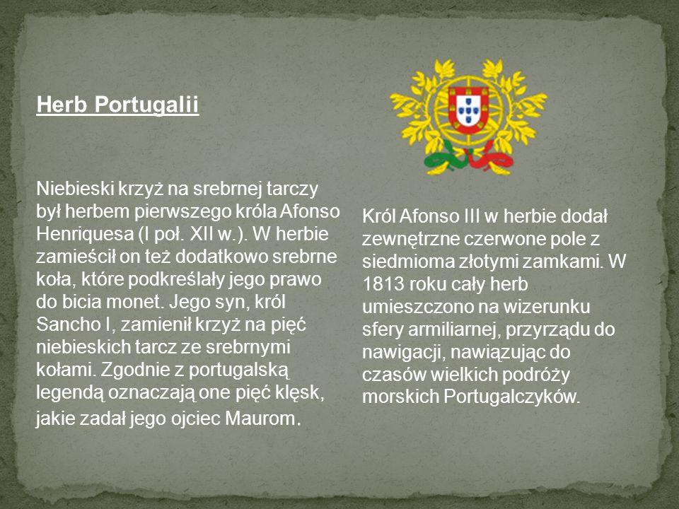 Herb Portugalii Niebieski krzyż na srebrnej tarczy był herbem pierwszego króla Afonso Henriquesa (I poł. XII w.). W herbie zamieścił on też dodatkowo srebrne koła, które podkreślały jego prawo do bicia monet. Jego syn, król Sancho I, zamienił krzyż na pięć niebieskich tarcz ze srebrnymi kołami. Zgodnie z portugalską legendą oznaczają one pięć klęsk, jakie zadał jego ojciec Maurom.