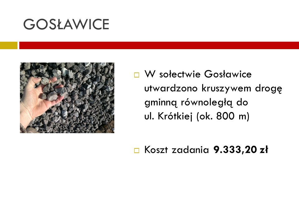 GOSŁAWICE W sołectwie Gosławice utwardzono kruszywem drogę gminną równoległą do ul. Krótkiej (ok. 800 m)