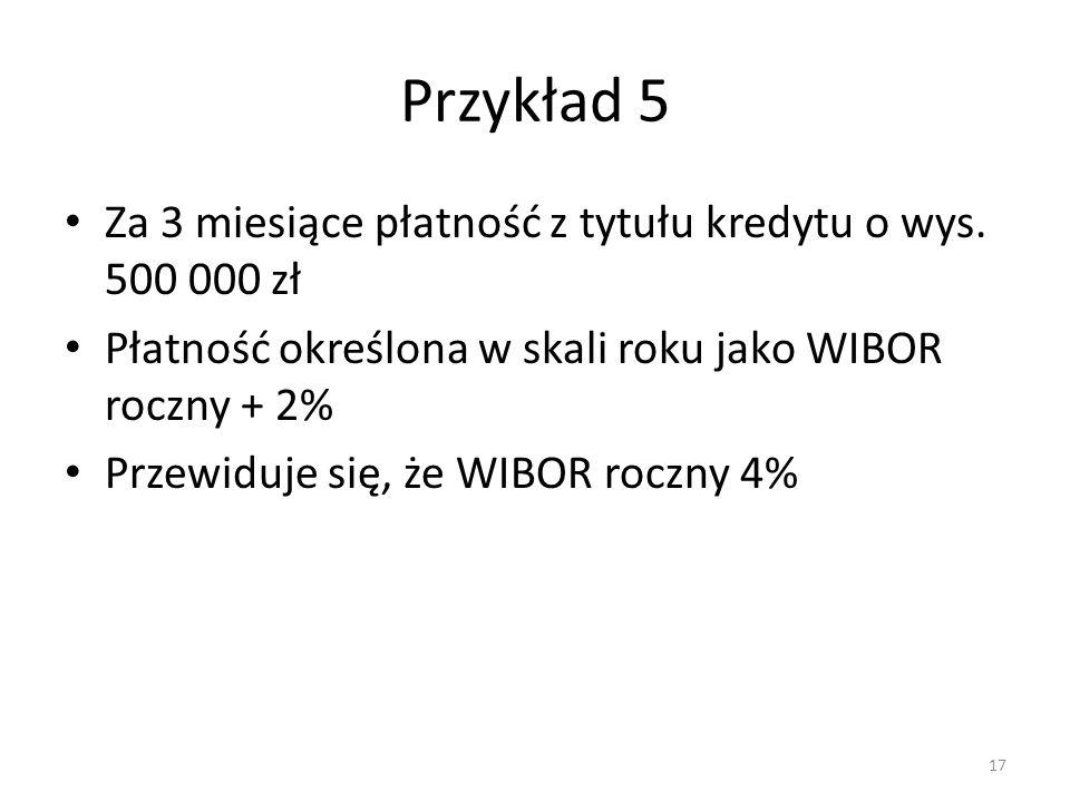 Przykład 5 Za 3 miesiące płatność z tytułu kredytu o wys. 500 000 zł