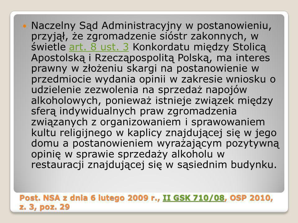 Naczelny Sąd Administracyjny w postanowieniu, przyjął, że zgromadzenie sióstr zakonnych, w świetle art. 8 ust. 3 Konkordatu między Stolicą Apostolską i Rzecząpospolitą Polską, ma interes prawny w złożeniu skargi na postanowienie w przedmiocie wydania opinii w zakresie wniosku o udzielenie zezwolenia na sprzedaż napojów alkoholowych, ponieważ istnieje związek między sferą indywidualnych praw zgromadzenia związanych z organizowaniem i sprawowaniem kultu religijnego w kaplicy znajdującej się w jego domu a postanowieniem wyrażającym pozytywną opinię w sprawie sprzedaży alkoholu w restauracji znajdującej się w sąsiednim budynku.