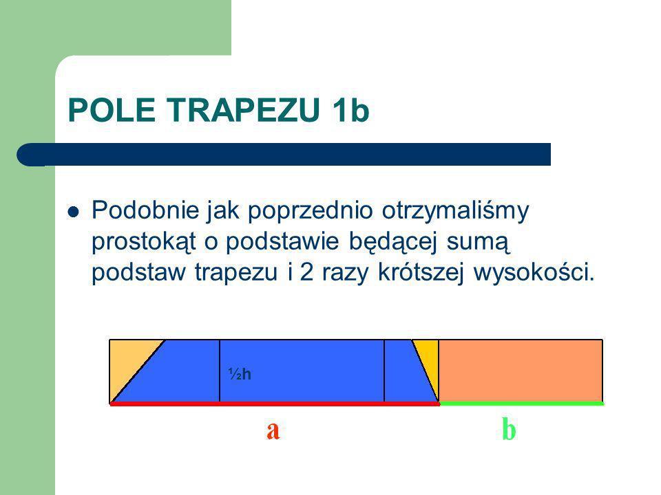 POLE TRAPEZU 1b Podobnie jak poprzednio otrzymaliśmy prostokąt o podstawie będącej sumą podstaw trapezu i 2 razy krótszej wysokości.