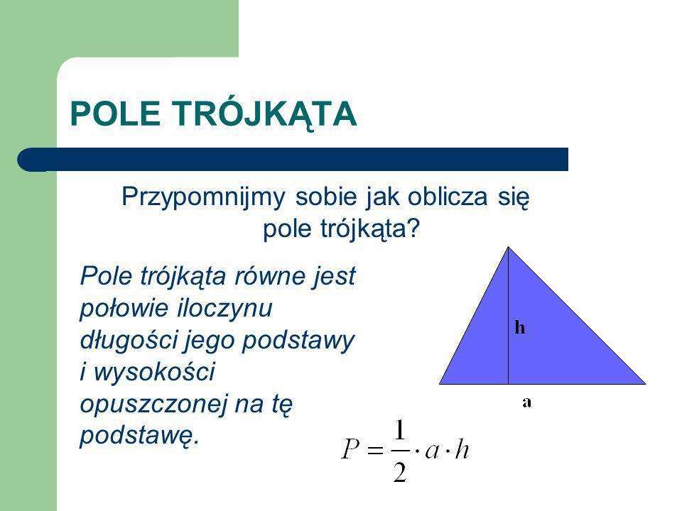 Przypomnijmy sobie jak oblicza się pole trójkąta