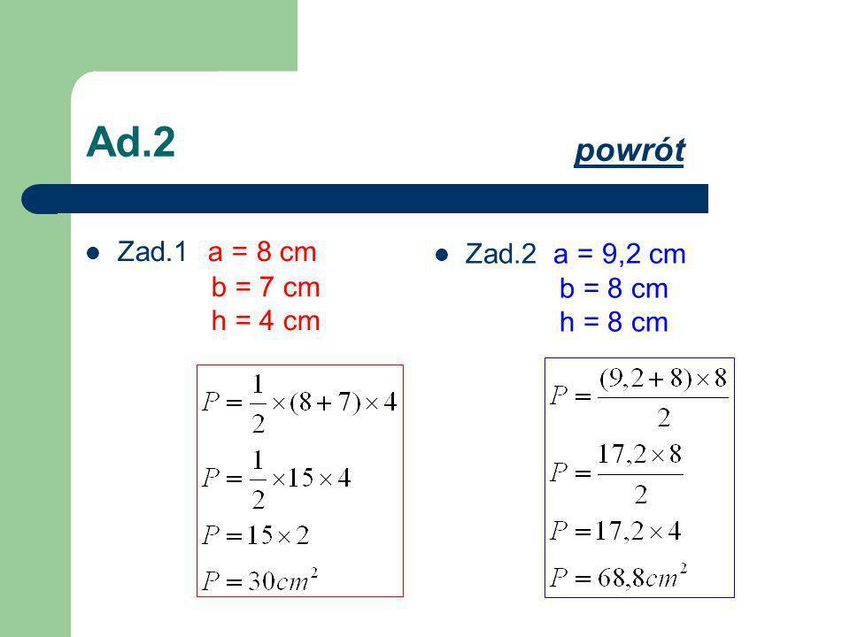 Ad.2 powrót Zad.1 a = 8 cm b = 7 cm h = 4 cm