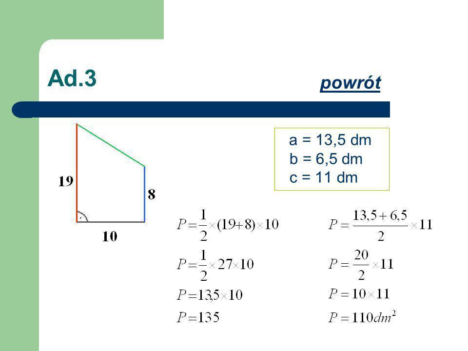 Ad.3 powrót a = 13,5 dm b = 6,5 dm c = 11 dm