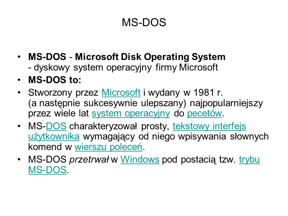 MS-DOS MS-DOS - Microsoft Disk Operating System - dyskowy system operacyjny firmy Microsoft. MS-DOS to: