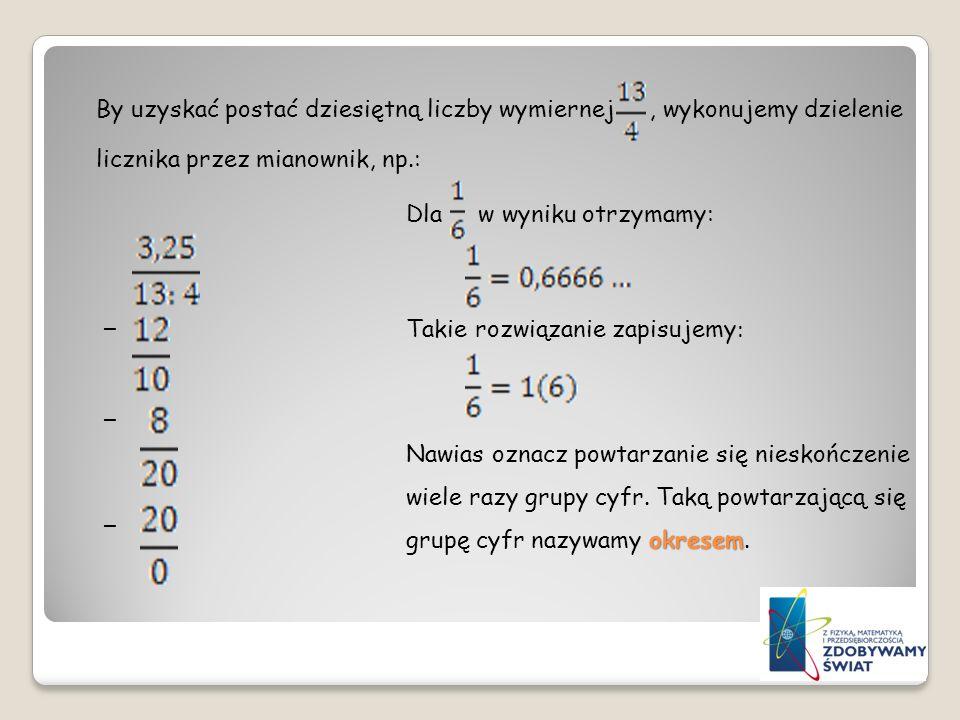 By uzyskać postać dziesiętną liczby wymiernej , wykonujemy dzielenie licznika przez mianownik, np.: