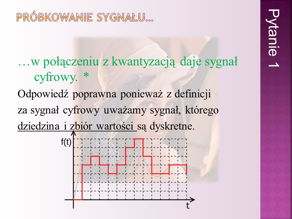 Pytanie 1 …w połączeniu z kwantyzacją daje sygnał cyfrowy. *