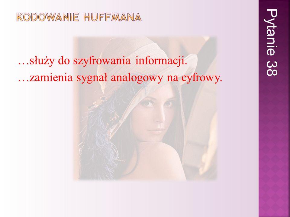 Pytanie 38 Kodowanie huffmana. …służy do szyfrowania informacji.