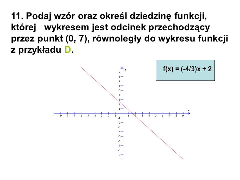 11. Podaj wzór oraz określ dziedzinę funkcji, której wykresem jest odcinek przechodzący przez punkt (0, 7), równoległy do wykresu funkcji z przykładu D.