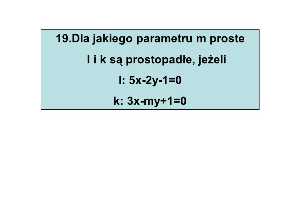 19.Dla jakiego parametru m proste l i k są prostopadłe, jeżeli