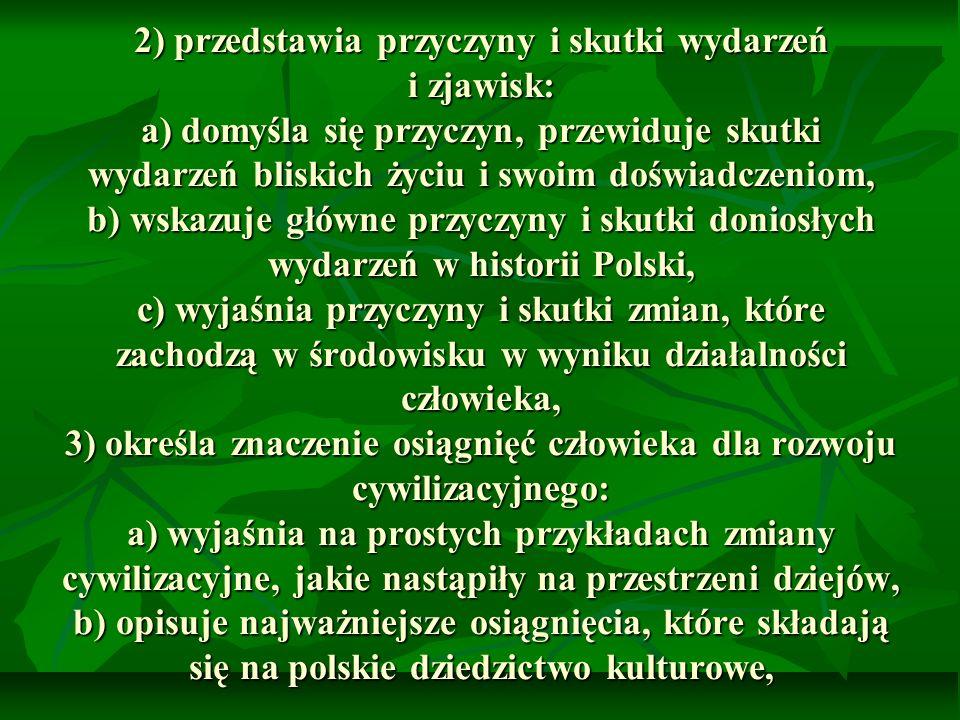 2) przedstawia przyczyny i skutki wydarzeń i zjawisk: a) domyśla się przyczyn, przewiduje skutki wydarzeń bliskich życiu i swoim doświadczeniom, b) wskazuje główne przyczyny i skutki doniosłych wydarzeń w historii Polski, c) wyjaśnia przyczyny i skutki zmian, które zachodzą w środowisku w wyniku działalności człowieka, 3) określa znaczenie osiągnięć człowieka dla rozwoju cywilizacyjnego: a) wyjaśnia na prostych przykładach zmiany cywilizacyjne, jakie nastąpiły na przestrzeni dziejów, b) opisuje najważniejsze osiągnięcia, które składają się na polskie dziedzictwo kulturowe,