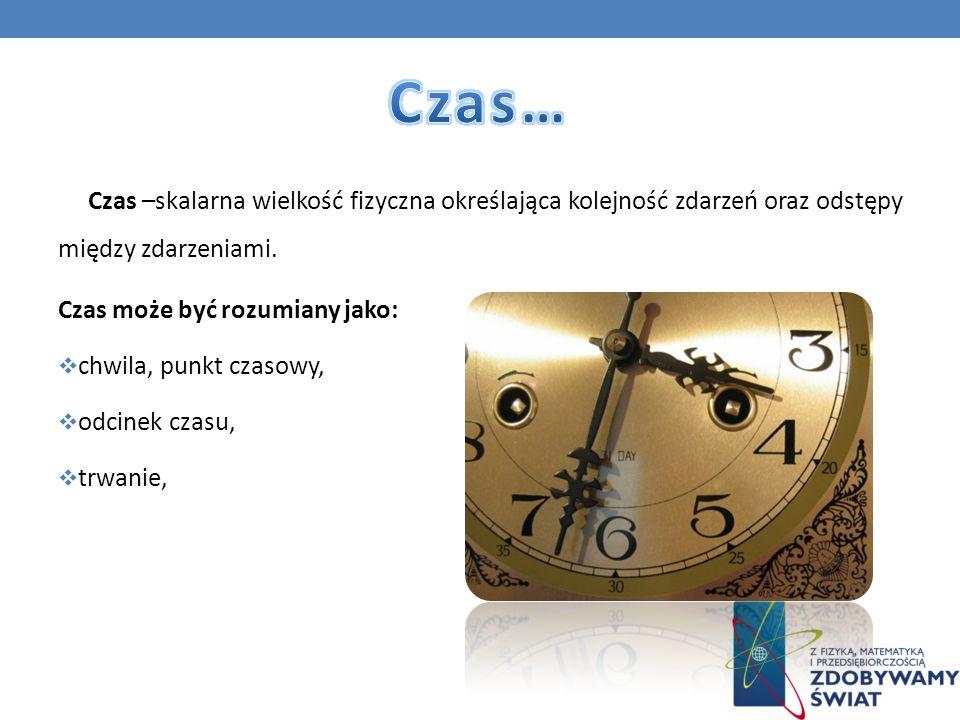 Czas… Czas –skalarna wielkość fizyczna określająca kolejność zdarzeń oraz odstępy między zdarzeniami.