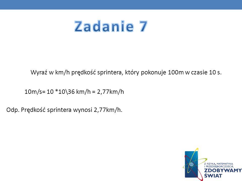 Zadanie 7 Wyraź w km/h prędkość sprintera, który pokonuje 100m w czasie 10 s. 10m/s= 10 *10\36 km/h = 2,77km/h.