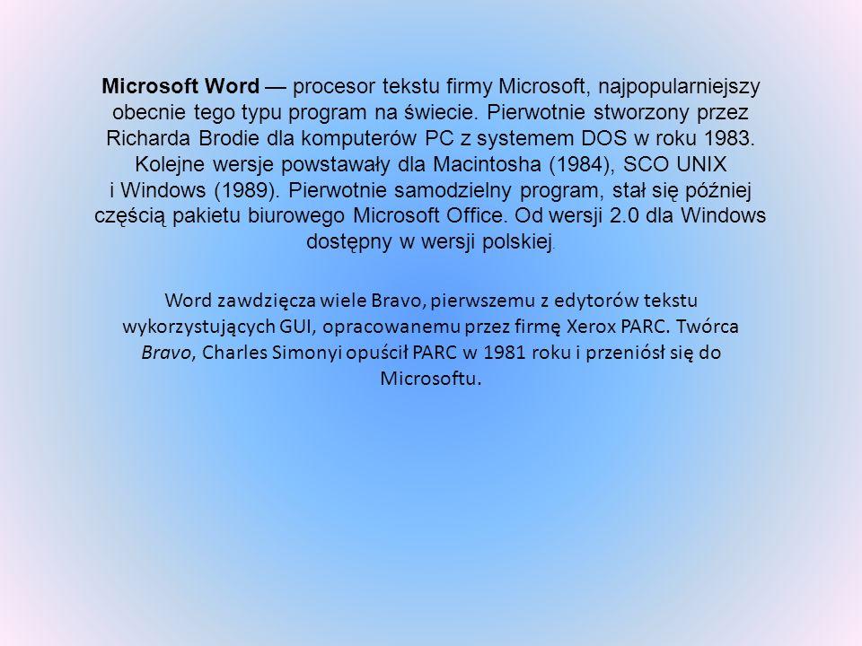 Microsoft Word — procesor tekstu firmy Microsoft, najpopularniejszy obecnie tego typu program na świecie. Pierwotnie stworzony przez Richarda Brodie dla komputerów PC z systemem DOS w roku 1983. Kolejne wersje powstawały dla Macintosha (1984), SCO UNIX