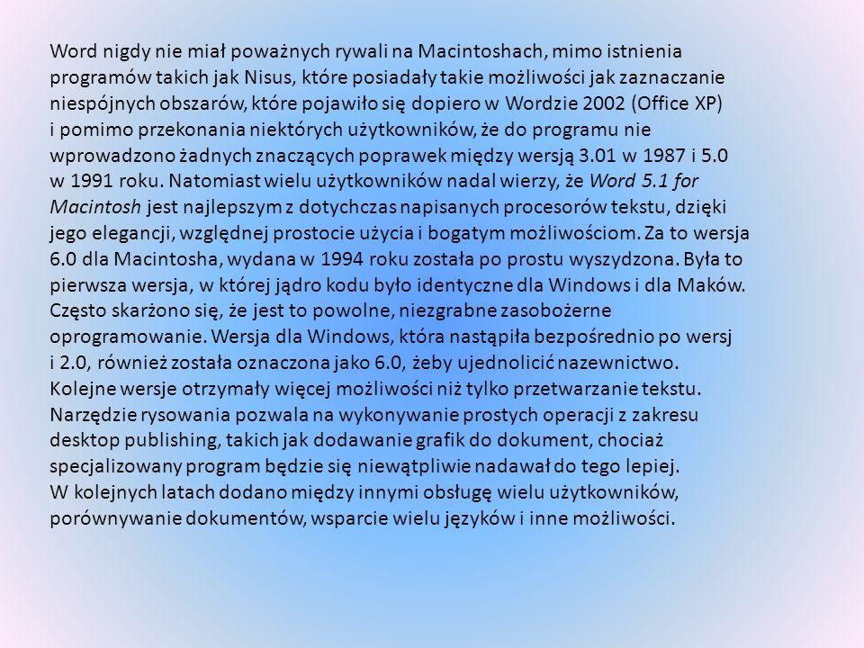 Word nigdy nie miał poważnych rywali na Macintoshach, mimo istnienia programów takich jak Nisus, które posiadały takie możliwości jak zaznaczanie niespójnych obszarów, które pojawiło się dopiero w Wordzie 2002 (Office XP)