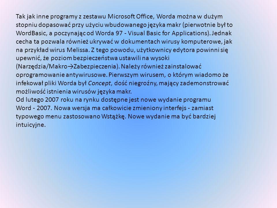 Tak jak inne programy z zestawu Microsoft Office, Worda można w dużym stopniu dopasować przy użyciu wbudowanego języka makr (pierwotnie był to WordBasic, a poczynając od Worda 97 - Visual Basic for Applications). Jednak cecha ta pozwala również ukrywać w dokumentach wirusy komputerowe, jak na przykład wirus Melissa. Z tego powodu, użytkownicy edytora powinni się upewnić, że poziom bezpieczeństwa ustawili na wysoki (Narzędzia/Makro→Zabezpieczenia). Należy również zainstalować oprogramowanie antywirusowe. Pierwszym wirusem, o którym wiadomo że infekował pliki Worda był Concept, dość niegroźny, mający zademonstrować możliwość istnienia wirusów języka makr.