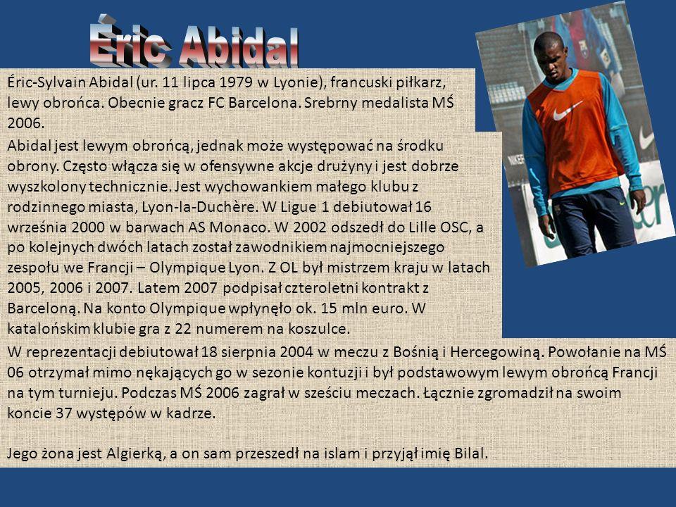 Éric Abidal Éric-Sylvain Abidal (ur. 11 lipca 1979 w Lyonie), francuski piłkarz, lewy obrońca. Obecnie gracz FC Barcelona. Srebrny medalista MŚ 2006.