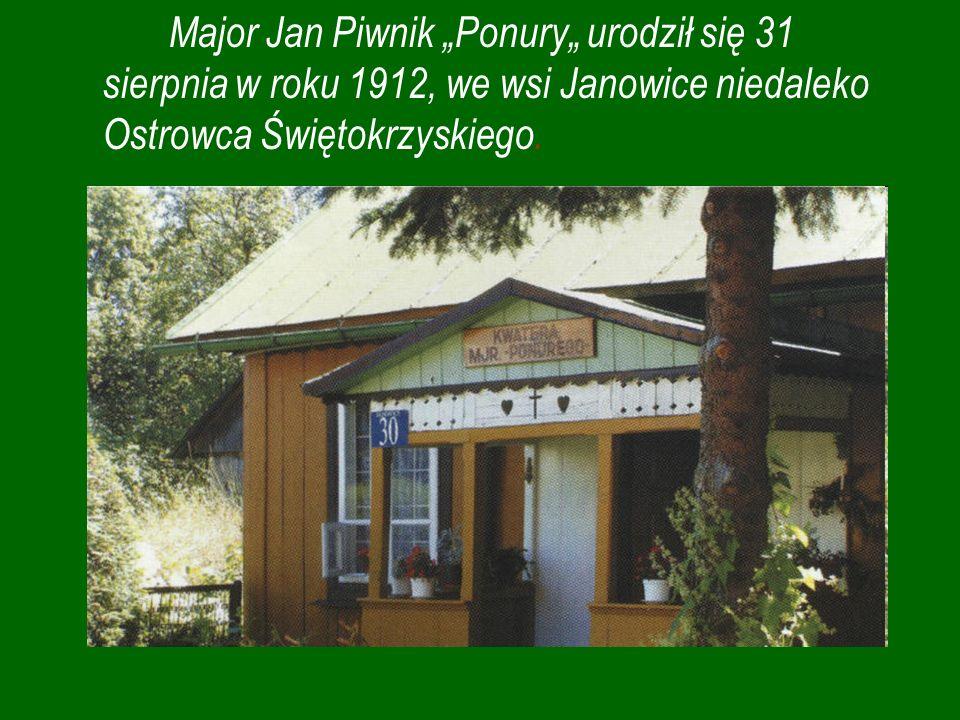 """Major Jan Piwnik """"Ponury"""" urodził się 31 sierpnia w roku 1912, we wsi Janowice niedaleko Ostrowca Świętokrzyskiego."""