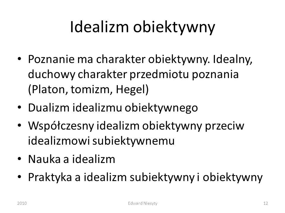 Idealizm obiektywny Poznanie ma charakter obiektywny. Idealny, duchowy charakter przedmiotu poznania (Platon, tomizm, Hegel)