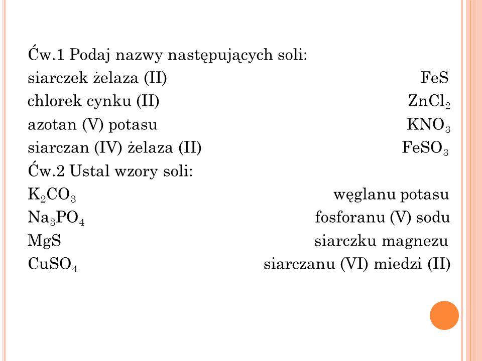 Ćw.1 Podaj nazwy następujących soli: siarczek żelaza (II) FeS chlorek cynku (II) ZnCl2 azotan (V) potasu KNO3 siarczan (IV) żelaza (II) FeSO3 Ćw.2 Ustal wzory soli: K2CO3 węglanu potasu Na3PO4 fosforanu (V) sodu MgS siarczku magnezu CuSO4 siarczanu (VI) miedzi (II)