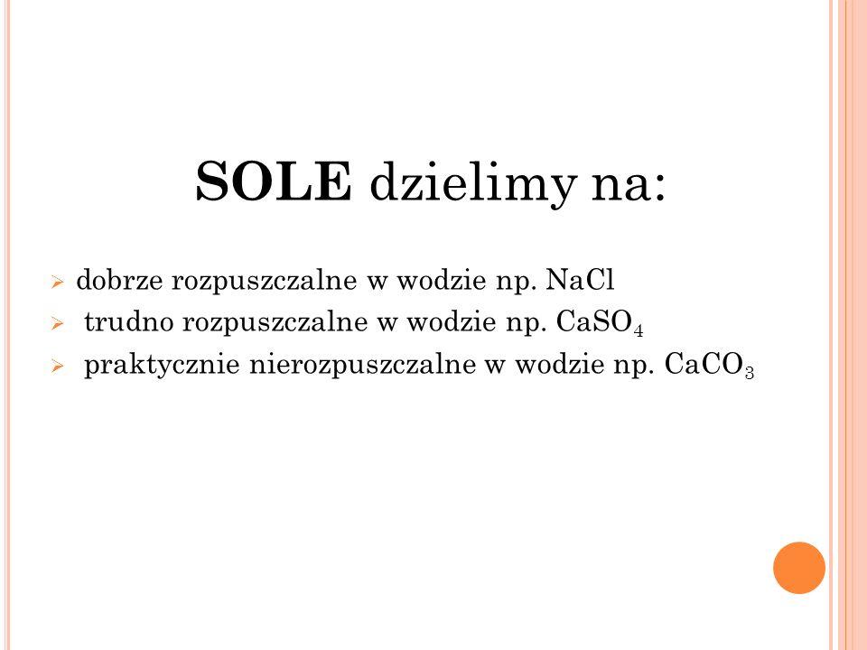 SOLE dzielimy na: dobrze rozpuszczalne w wodzie np. NaCl