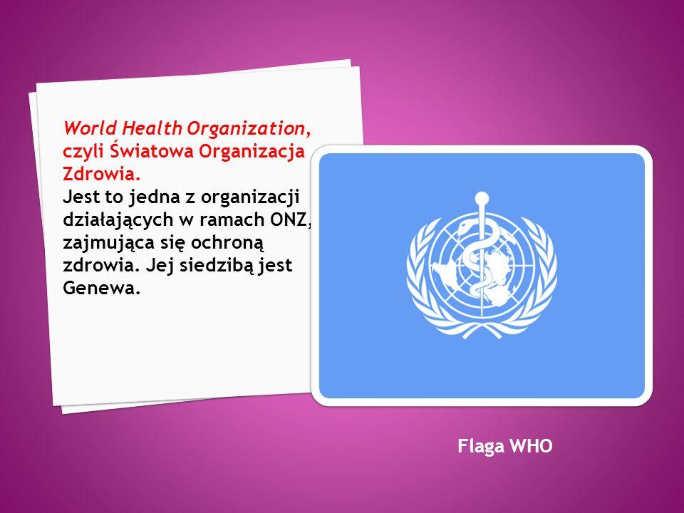World Health Organization, czyli Światowa Organizacja Zdrowia.