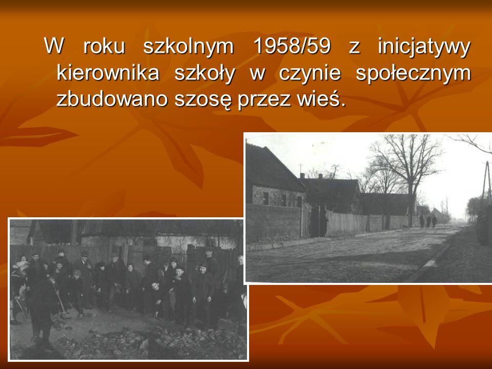 W roku szkolnym 1958/59 z inicjatywy kierownika szkoły w czynie społecznym zbudowano szosę przez wieś.