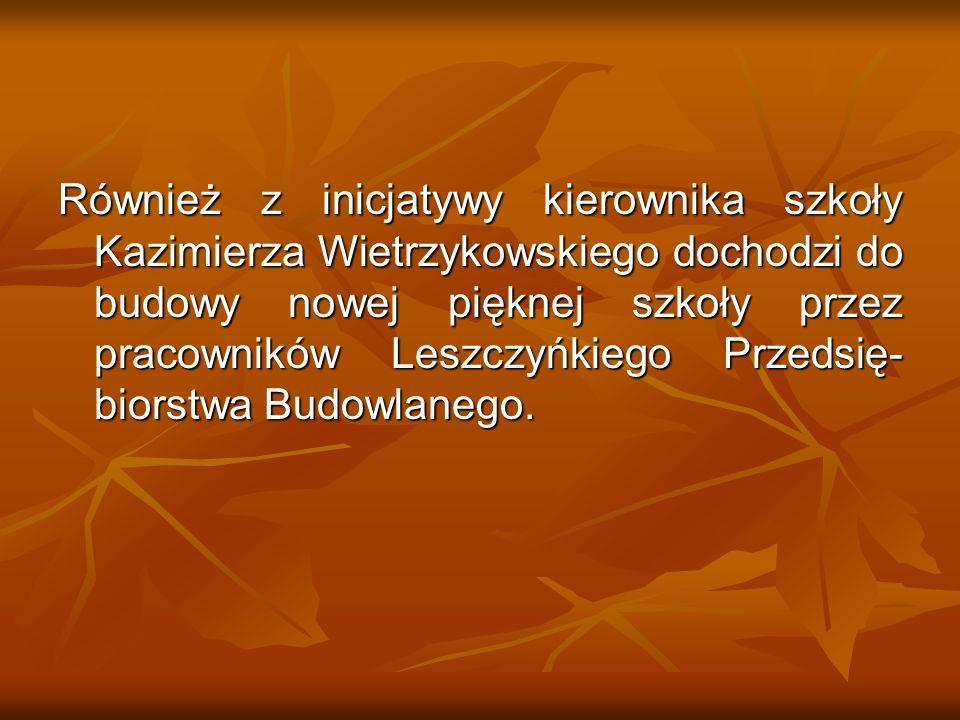 Również z inicjatywy kierownika szkoły Kazimierza Wietrzykowskiego dochodzi do budowy nowej pięknej szkoły przez pracowników Leszczyńkiego Przedsię-biorstwa Budowlanego.