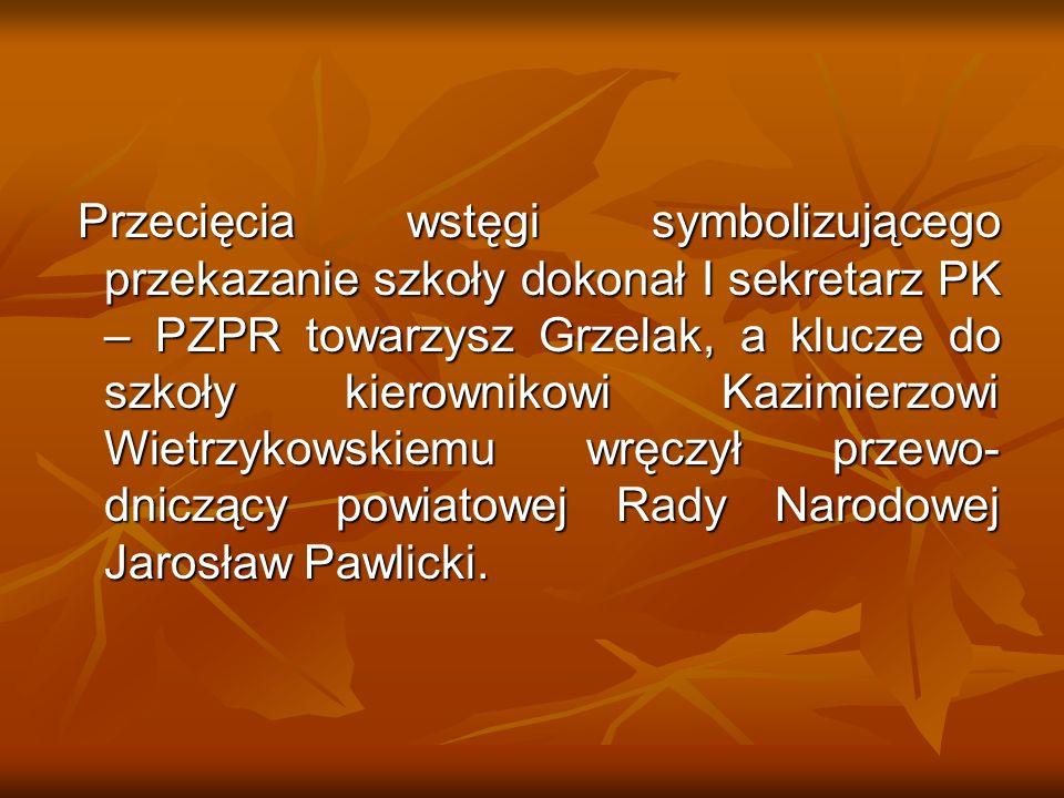 Przecięcia wstęgi symbolizującego przekazanie szkoły dokonał I sekretarz PK – PZPR towarzysz Grzelak, a klucze do szkoły kierownikowi Kazimierzowi Wietrzykowskiemu wręczył przewo- dniczący powiatowej Rady Narodowej Jarosław Pawlicki.