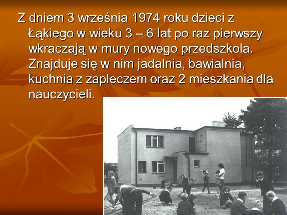 Z dniem 3 września 1974 roku dzieci z Łąkiego w wieku 3 – 6 lat po raz pierwszy wkraczają w mury nowego przedszkola.