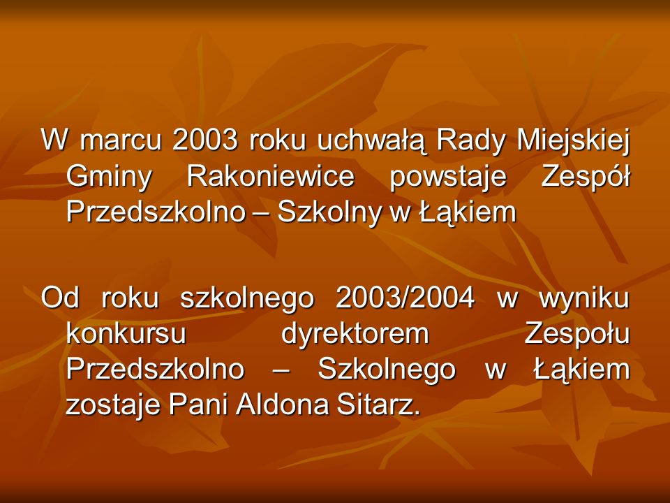 W marcu 2003 roku uchwałą Rady Miejskiej Gminy Rakoniewice powstaje Zespół Przedszkolno – Szkolny w Łąkiem
