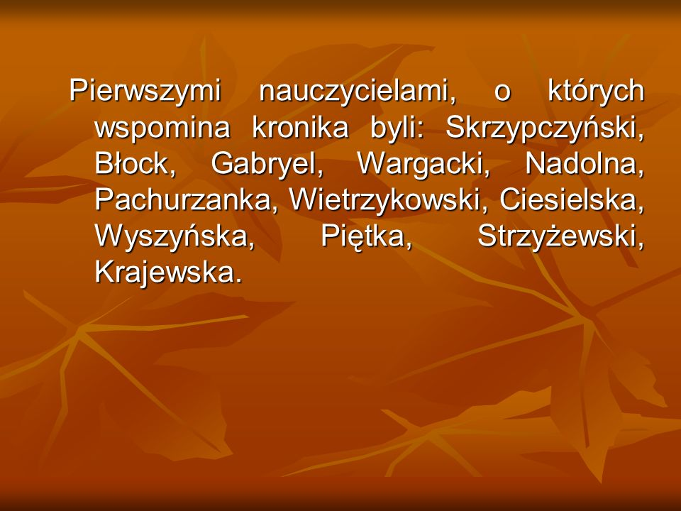 Pierwszymi nauczycielami, o których wspomina kronika byli: Skrzypczyński, Błock, Gabryel, Wargacki, Nadolna, Pachurzanka, Wietrzykowski, Ciesielska, Wyszyńska, Piętka, Strzyżewski, Krajewska.