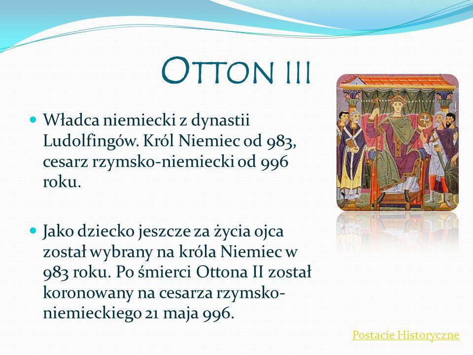 Otton III Władca niemiecki z dynastii Ludolfingów. Król Niemiec od 983, cesarz rzymsko-niemiecki od 996 roku.