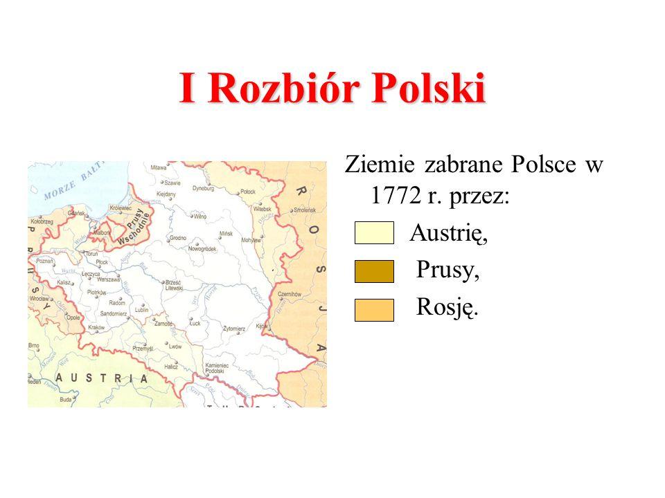 I Rozbiór Polski Ziemie zabrane Polsce w 1772 r. przez: Austrię,