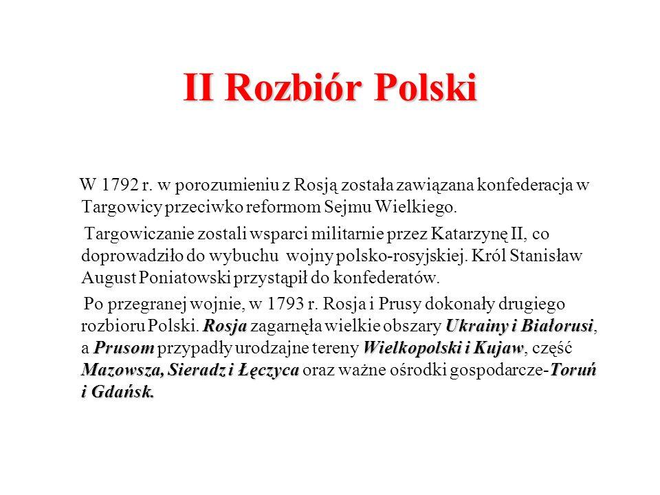 II Rozbiór Polski W 1792 r. w porozumieniu z Rosją została zawiązana konfederacja w Targowicy przeciwko reformom Sejmu Wielkiego.