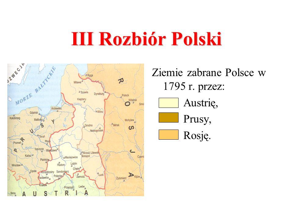 III Rozbiór Polski Ziemie zabrane Polsce w 1795 r. przez: Austrię,