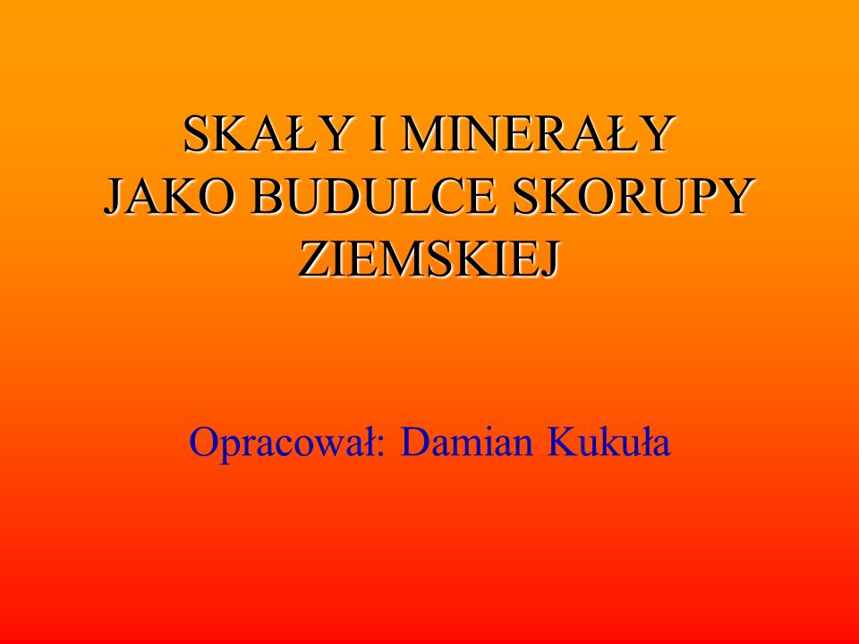 SKAŁY I MINERAŁY JAKO BUDULCE SKORUPY ZIEMSKIEJ Opracował: Damian Kukuła