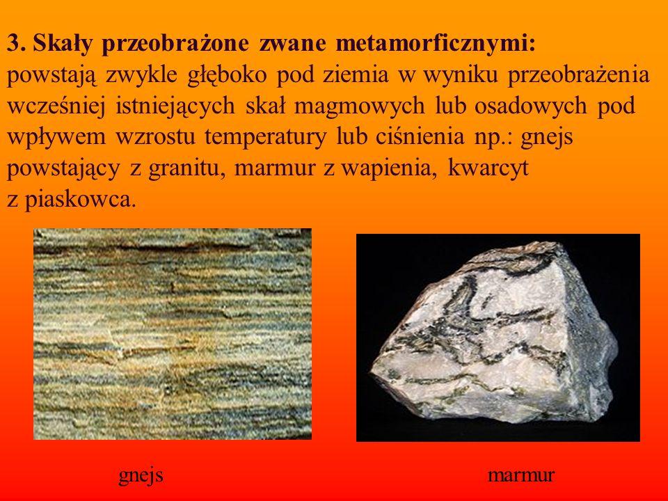 3. Skały przeobrażone zwane metamorficznymi: powstają zwykle głęboko pod ziemia w wyniku przeobrażenia wcześniej istniejących skał magmowych lub osadowych pod wpływem wzrostu temperatury lub ciśnienia np.: gnejs powstający z granitu, marmur z wapienia, kwarcyt z piaskowca.