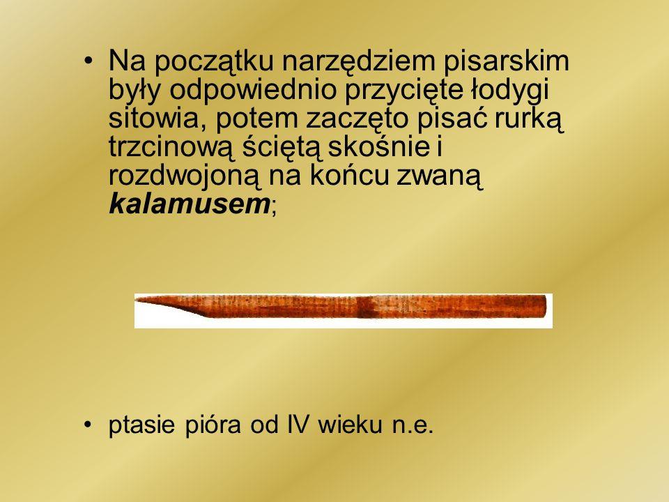 Na początku narzędziem pisarskim były odpowiednio przycięte łodygi sitowia, potem zaczęto pisać rurką trzcinową ściętą skośnie i rozdwojoną na końcu zwaną kalamusem;