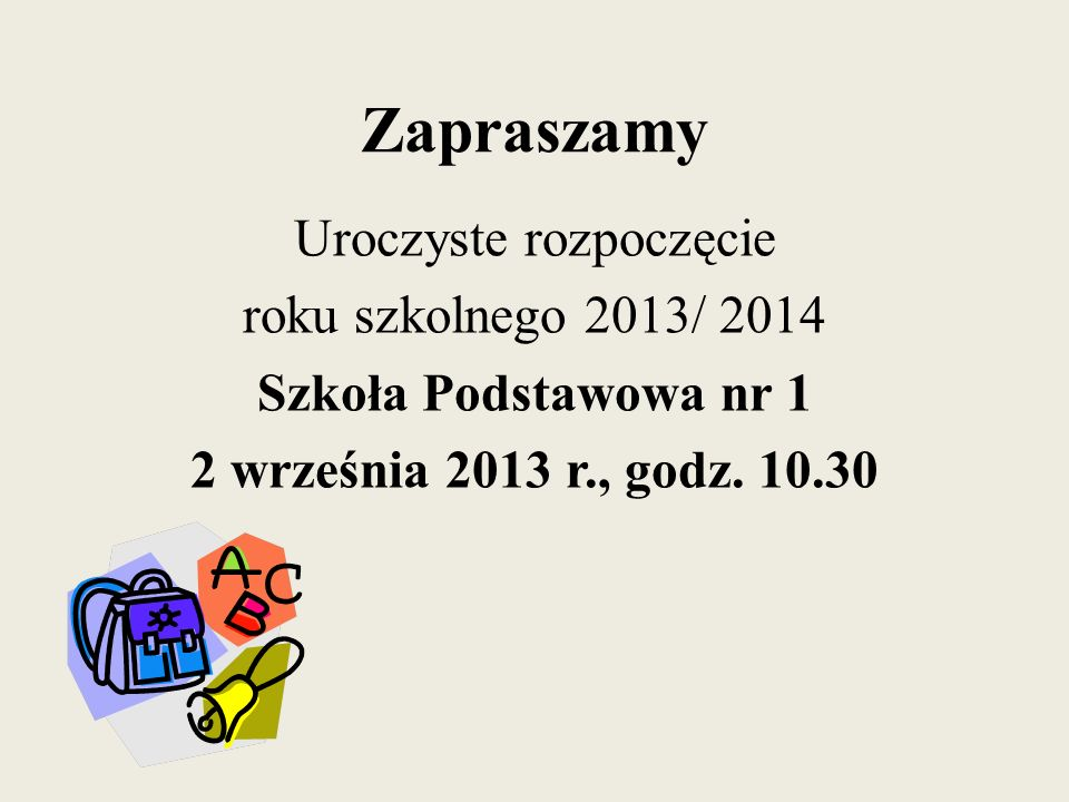 Zapraszamy Uroczyste rozpoczęcie roku szkolnego 2013/ 2014 Szkoła Podstawowa nr 1 2 września 2013 r., godz.