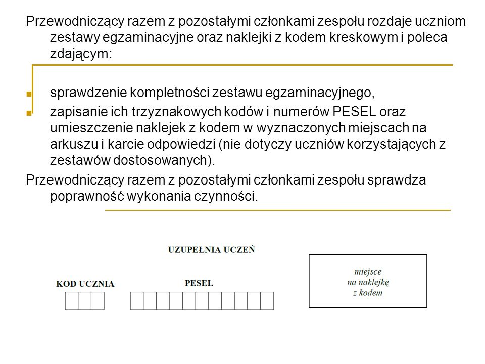 Przewodniczący razem z pozostałymi członkami zespołu rozdaje uczniom zestawy egzaminacyjne oraz naklejki z kodem kreskowym i poleca zdającym: