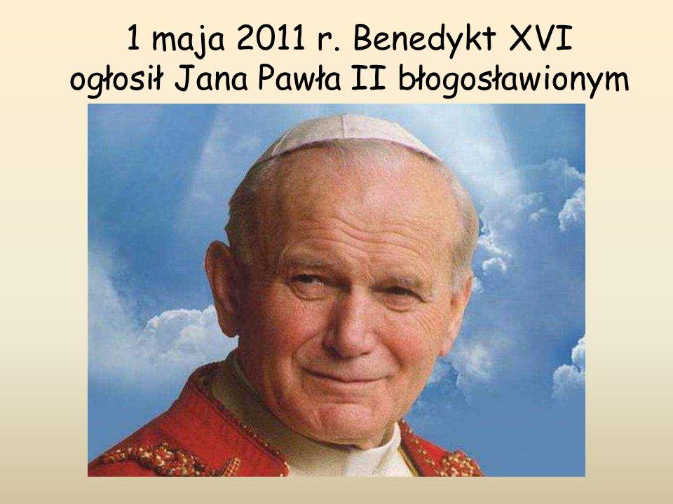 1 maja 2011 r. Benedykt XVI ogłosił Jana Pawła II błogosławionym