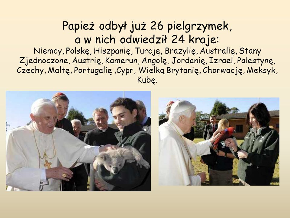 Papież odbył już 26 pielgrzymek, a w nich odwiedził 24 kraje: Niemcy, Polskę, Hiszpanię, Turcję, Brazylię, Australię, Stany Zjednoczone, Austrię, Kamerun, Angolę, Jordanię, Izrael, Palestynę, Czechy, Maltę, Portugalię ,Cypr, Wielką Brytanię, Chorwację, Meksyk, Kubę.